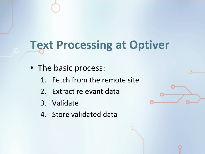 Text Processing at Optiver • The basic process: 1. 2. 3. 4. Fetch from