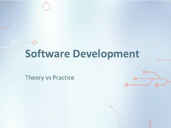 Software Development Theory vs Practice