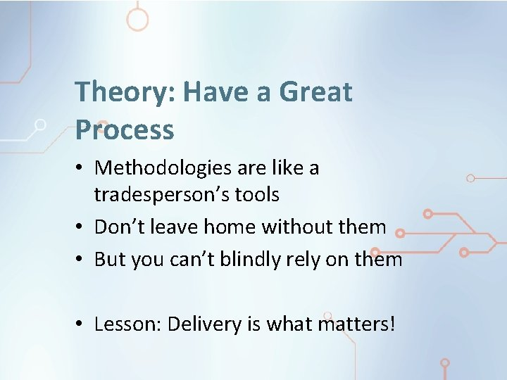 Theory: Have a Great Process • Methodologies are like a tradesperson's tools • Don't
