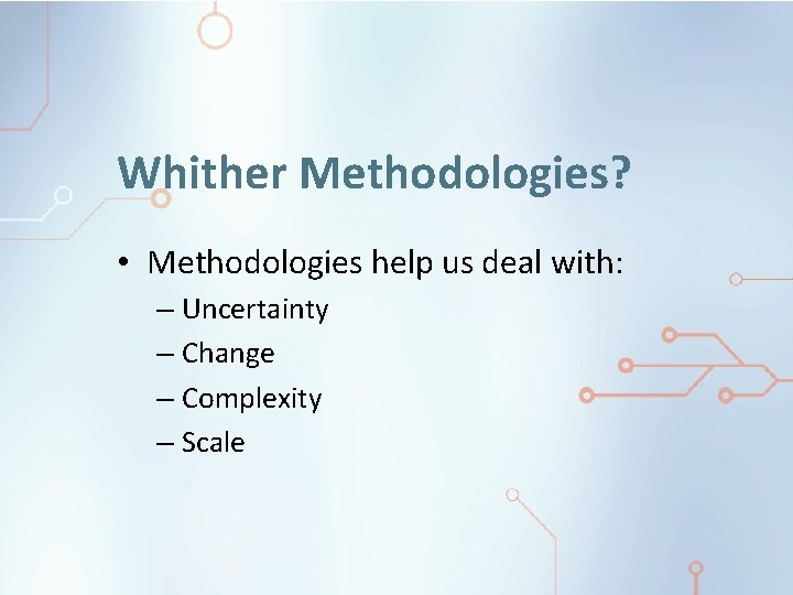 Whither Methodologies? • Methodologies help us deal with: – Uncertainty – Change – Complexity