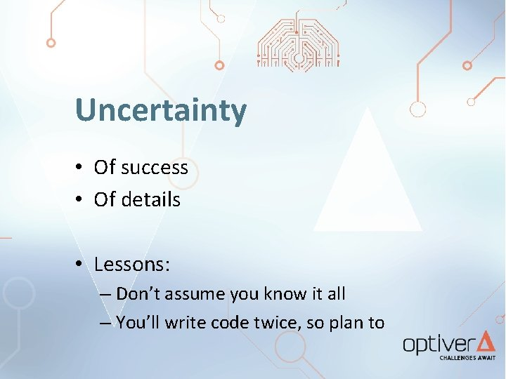 Uncertainty • Of success • Of details • Lessons: – Don't assume you know