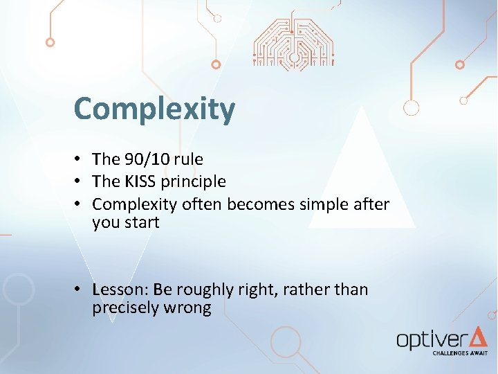 Complexity • The 90/10 rule • The KISS principle • Complexity often becomes simple