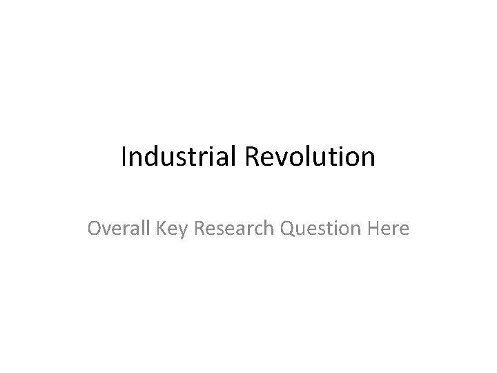 Industrial Revolution Overall Key Research Question Here