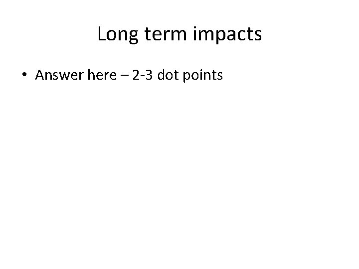 Long term impacts • Answer here – 2 -3 dot points