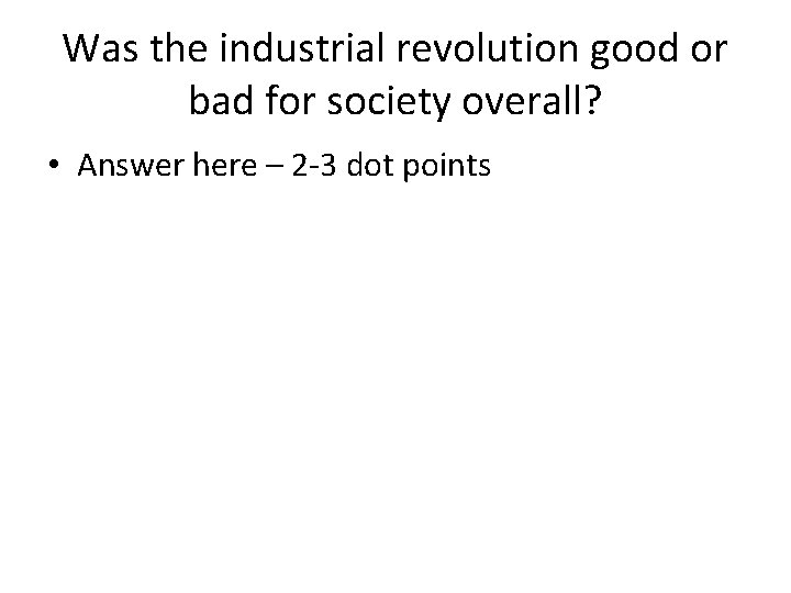 Was the industrial revolution good or bad for society overall? • Answer here –