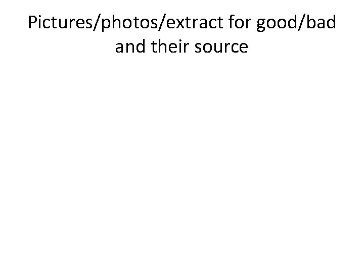 Pictures/photos/extract for good/bad and their source