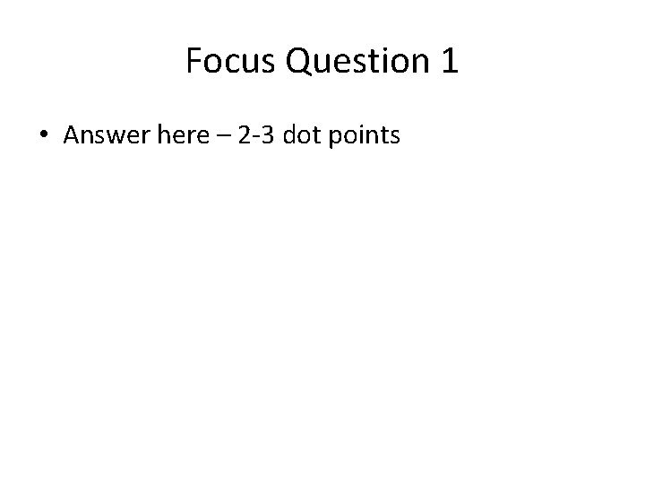 Focus Question 1 • Answer here – 2 -3 dot points
