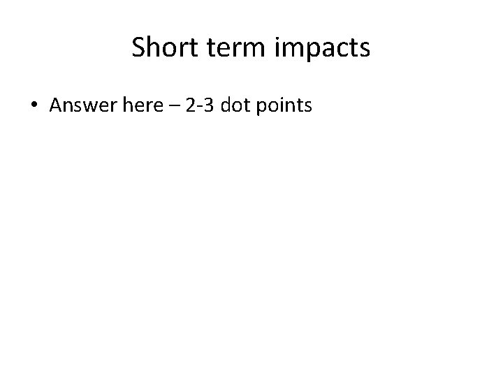 Short term impacts • Answer here – 2 -3 dot points