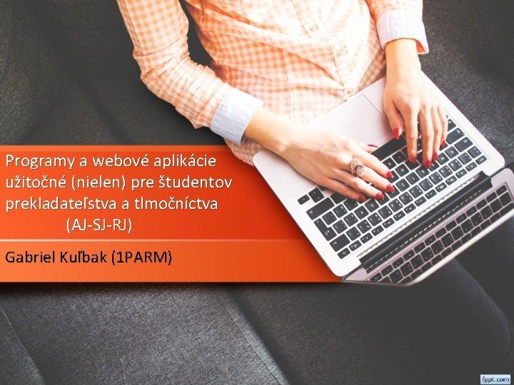 Programy a webové aplikácie užitočné (nielen) pre študentov prekladateľstva a tlmočníctva (AJ-SJ-RJ) Gabriel Kuľbak