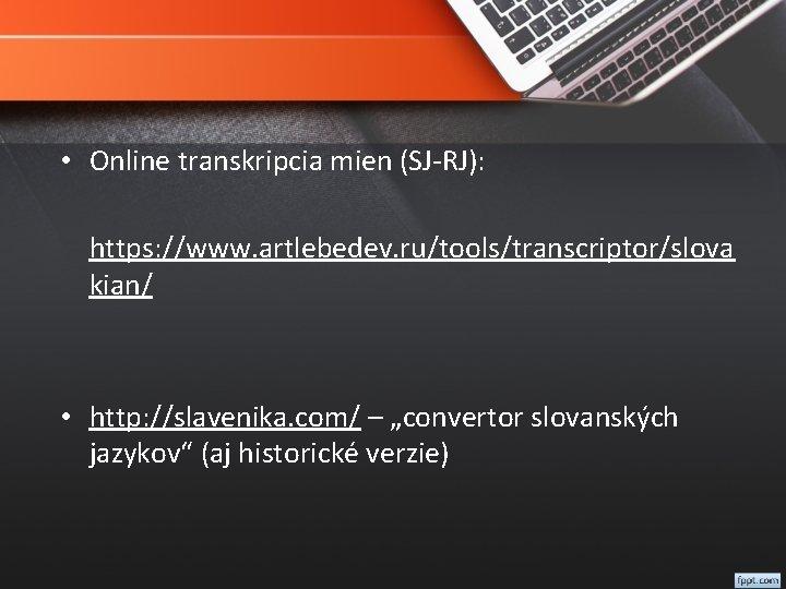 • Online transkripcia mien (SJ-RJ): https: //www. artlebedev. ru/tools/transcriptor/slova kian/ • http: //slavenika.