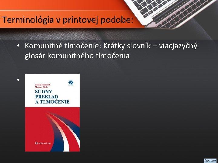 Terminológia v printovej podobe: • Komunitné tlmočenie: Krátky slovník – viacjazyčný glosár komunitného tlmočenia
