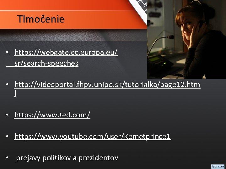 Tlmočenie • https: //webgate. ec. europa. eu/ sr/search-speeches • http: //videoportal. fhpv. unipo. sk/tutorialka/page