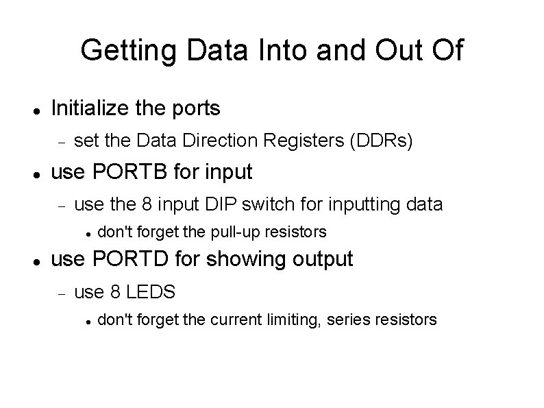 Getting Data Into and Out Of Initialize the ports set the Data Direction Registers