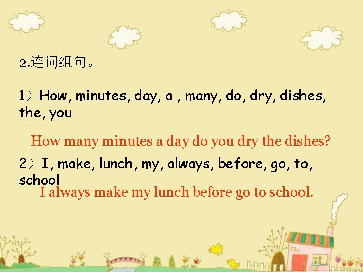2. 连词组句。 1)How, minutes, day, a , many, do, dry, dishes, the, you How
