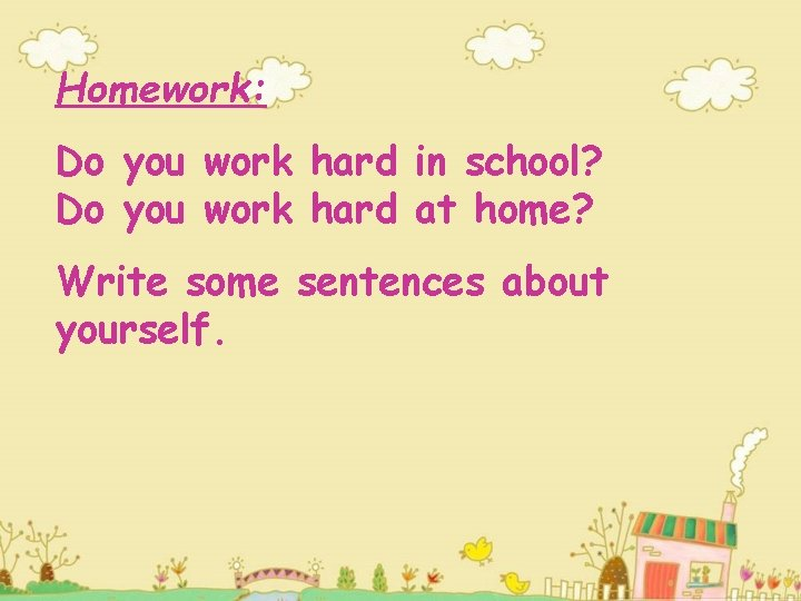 Homework: Do you work hard in school? Do you work hard at home? Write