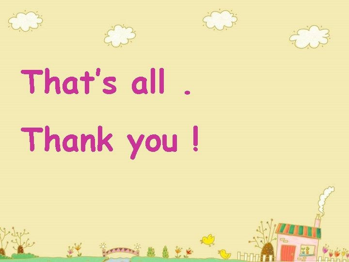 That's all. Thank you !