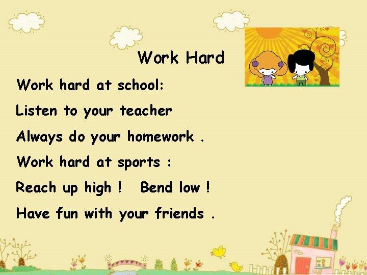 Work Hard Work hard at school: Listen to your teacher Always do your homework.