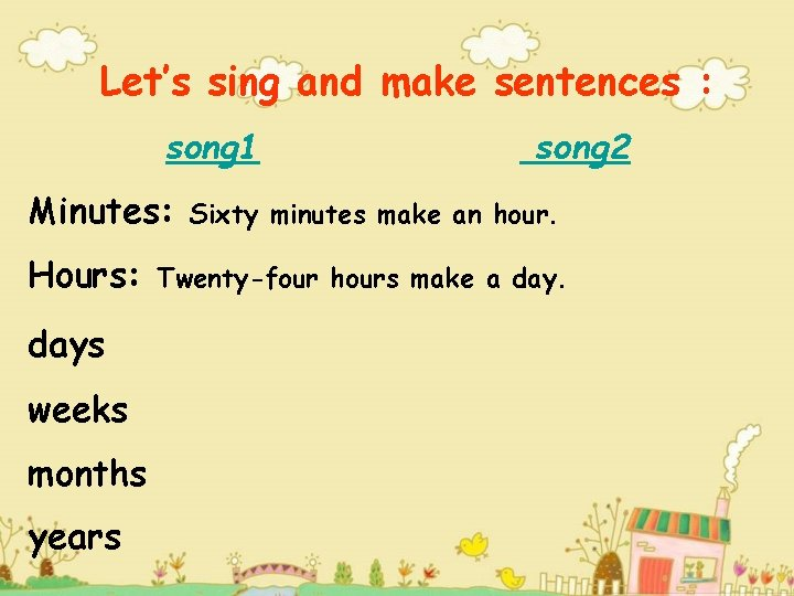 Let's sing and make sentences : song 1 Minutes: Hours: days weeks months years