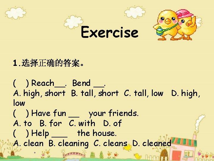 Exercise 1. 选择正确的答案。 ( ) Reach__. Bend __. A. high, short B. tall, short