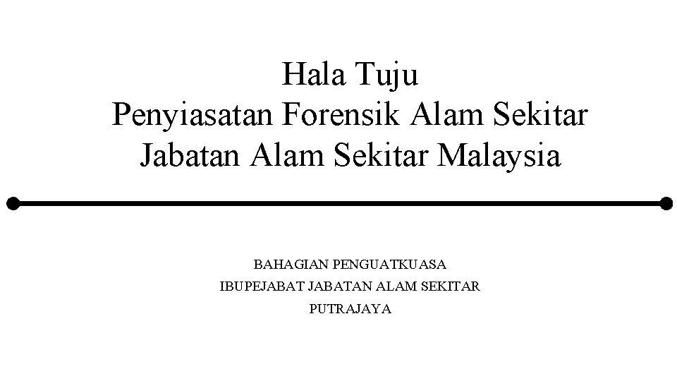 Hala Tuju Penyiasatan Forensik Alam Sekitar Jabatan Alam Sekitar Malaysia BAHAGIAN PENGUATKUASA IBUPEJABATAN ALAM