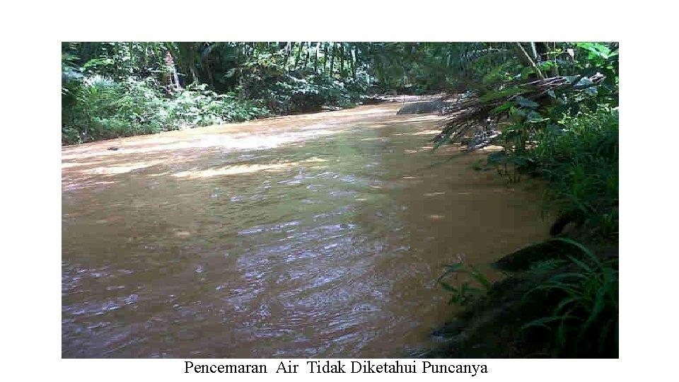 Pencemaran Air Tidak Diketahui Puncanya