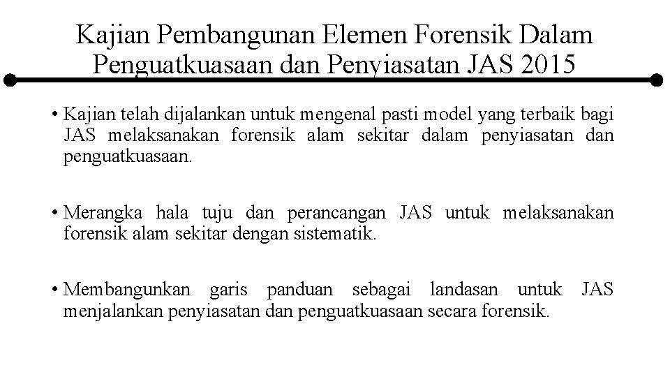Kajian Pembangunan Elemen Forensik Dalam Penguatkuasaan dan Penyiasatan JAS 2015 • Kajian telah dijalankan