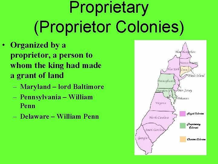 Proprietary (Proprietor Colonies) • Organized by a proprietor, a person to whom the king
