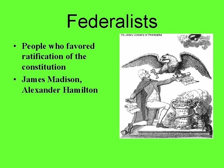Federalists • People who favored ratification of the constitution • James Madison, Alexander Hamilton