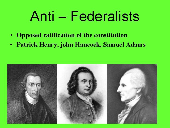 Anti – Federalists • Opposed ratification of the constitution • Patrick Henry, john Hancock,