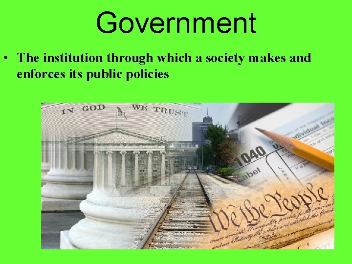 Government • The institution through which a society makes and enforces its public policies