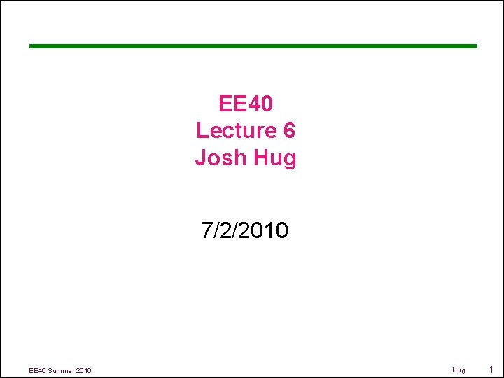 EE 40 Lecture 6 Josh Hug 7/2/2010 EE 40 Summer 2010 Hug 1