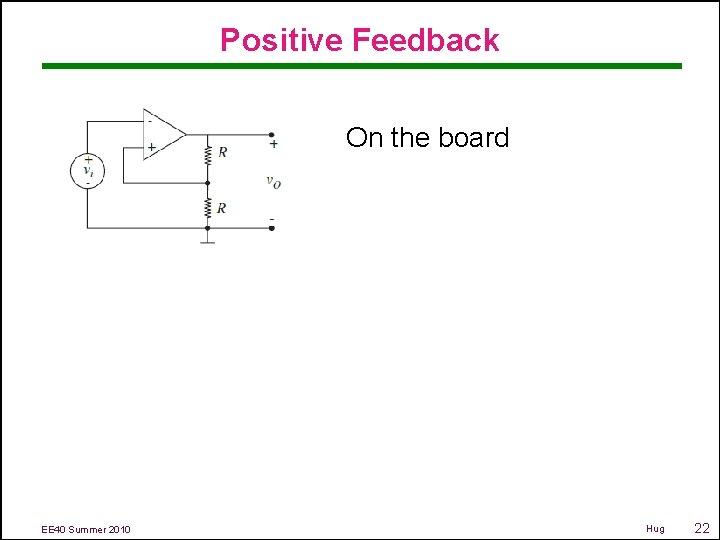 Positive Feedback On the board EE 40 Summer 2010 Hug 22
