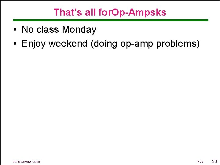 That's all for. Op-Ampsks • No class Monday • Enjoy weekend (doing op-amp problems)