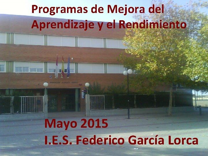 Programas de Mejora del Aprendizaje y el Rendimiento Mayo 2015 I. E. S. Federico