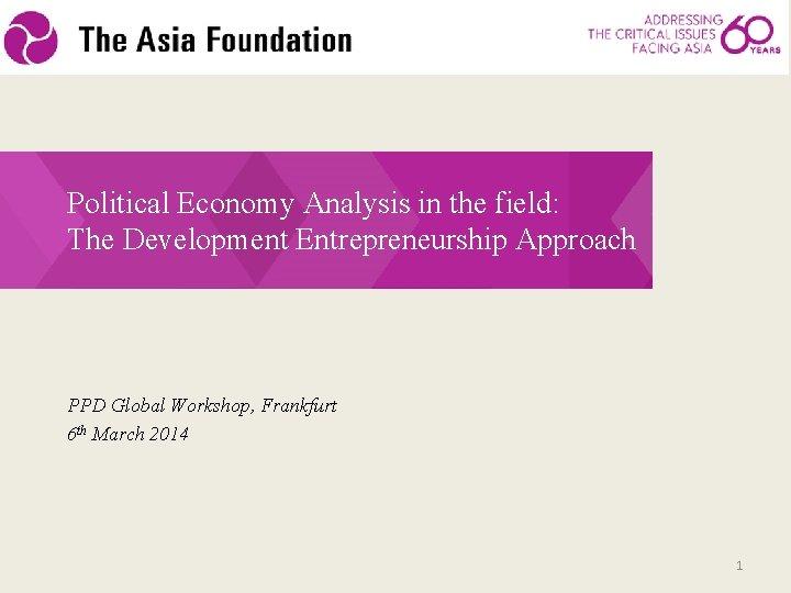 Political Economy Analysis in the field: The Development Entrepreneurship Approach PPD Global Workshop, Frankfurt