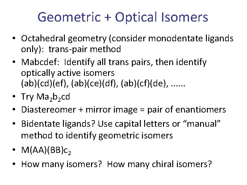 Geometric + Optical Isomers • Octahedral geometry (consider monodentate ligands only): trans-pair method •