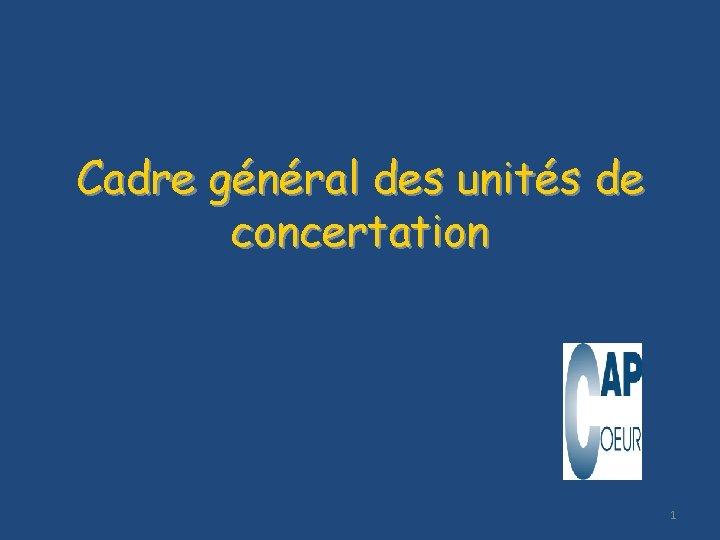 Cadre général des unités de concertation 1