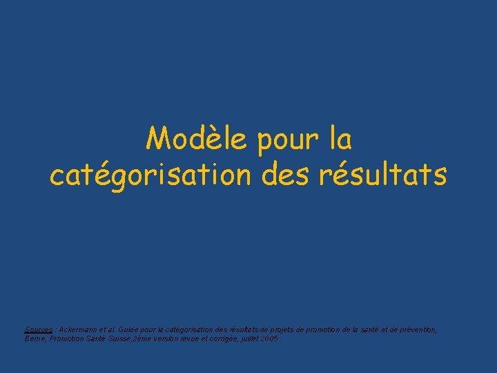 Modèle pour la catégorisation des résultats Sources : Ackermann et al. Guide pour la