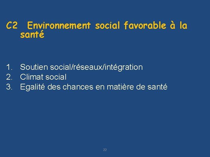 C 2 Environnement social favorable à la santé 1. Soutien social/réseaux/intégration 2. Climat social