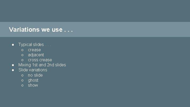 Variations we use. . . ● ● ● Typical slides. . . ○ crease