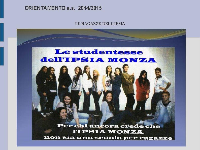 ORIENTAMENTO a. s. 2014/2015 LE RAGAZZE DELL'IPSIA