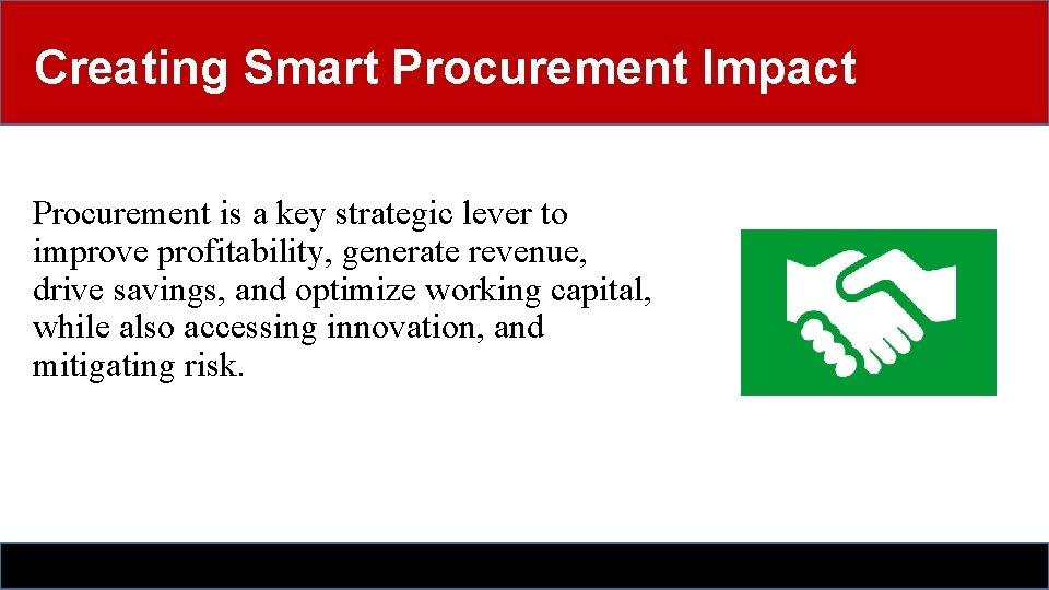 Creating Smart Procurement Impact Procurement is a key strategic lever to improve profitability, generate