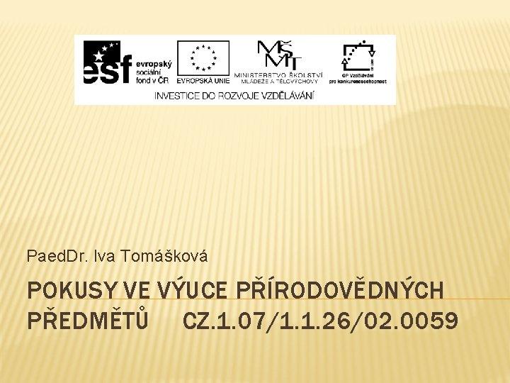 Paed. Dr. Iva Tomášková POKUSY VE VÝUCE PŘÍRODOVĚDNÝCH PŘEDMĚTŮ CZ. 1. 07/1. 1. 26/02.