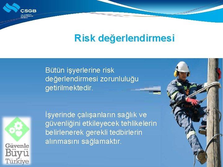 Risk değerlendirmesi Bütün işyerlerine risk değerlendirmesi zorunluluğu getirilmektedir. İşyerinde çalışanların sağlık ve güvenliğini etkileyecek
