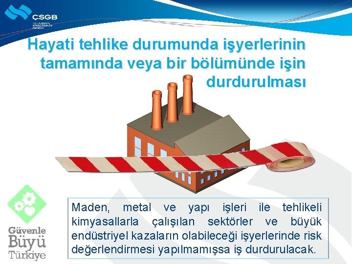 Hayati tehlike durumunda işyerlerinin tamamında veya bir bölümünde işin durdurulması Maden, metal ve yapı