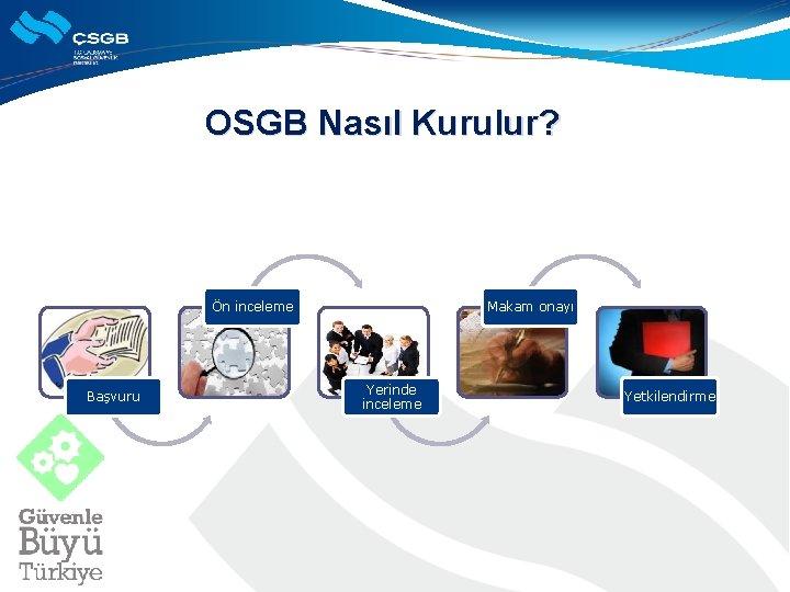OSGB Nasıl Kurulur? Ön inceleme Başvuru Makam onayı Yerinde inceleme Yetkilendirme