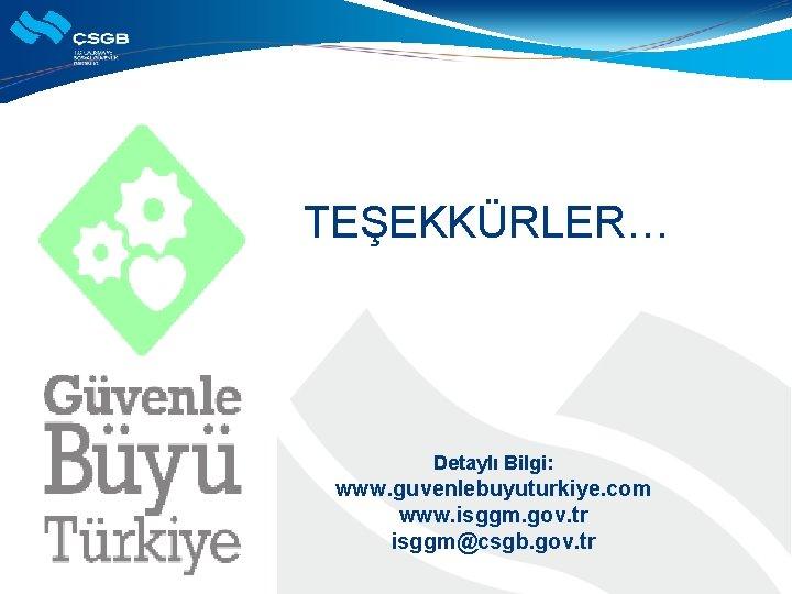 TEŞEKKÜRLER… Detaylı Bilgi: www. guvenlebuyuturkiye. com www. isggm. gov. tr isggm@csgb. gov. tr
