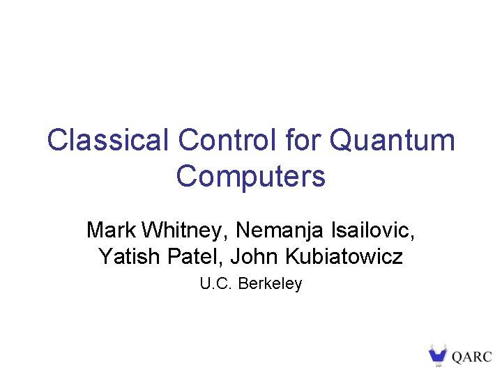 Classical Control for Quantum Computers Mark Whitney, Nemanja Isailovic, Yatish Patel, John Kubiatowicz U.