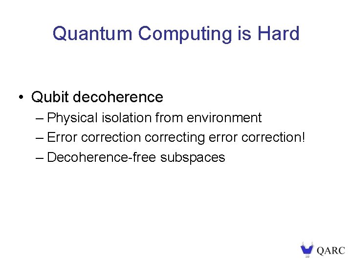 Quantum Computing is Hard • Qubit decoherence – Physical isolation from environment – Error
