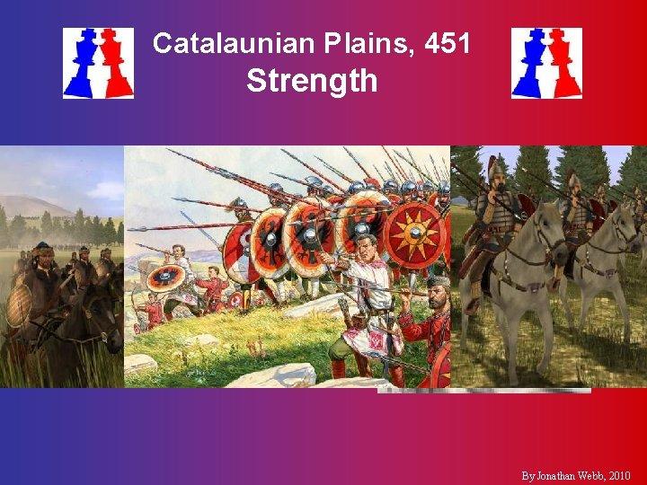 Catalaunian Plains, 451 Strength §Romans & Visigoths §Huns & Ostrogoths §Flavius Aetius §Attila the